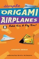Simple Origami Airplanes : Fold 'Em & Fly 'Em! [Downloadable Material Included] - Andrew Dewar