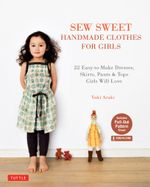 Sew Sweet Handmade Clothes for Girls : 22 Easy-to-Make Dresses, Skirts, Pants & Tops Girls Will Love - Yuki Araki