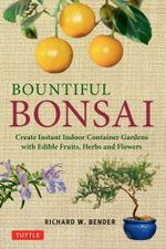 Bountiful Bonsai : Create Instant Indoor Container Gardens with Edible Fruits, Herbs and Flowers - Richard Bender