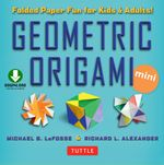Geometric Origami Mini : Folded Paper Fun for Kids & Adults! [Downloadable Material Included] - Michael G. LaFosse