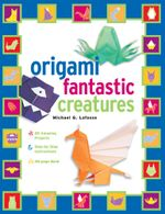 Origami Fantastic Creatures : [Origami with Book, 25 Projects] - Michael G. LaFosse