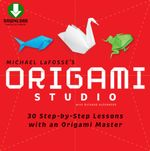 Origami Studio : 30 Step-by-Step Lessons with an Origami Master [Downloadable Material Included] - Michael G. LaFosse