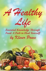 A Healthy Life : Essential Knowledge Through Food. a Path to Heal Yourself - Klever Ponce