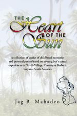 The Heart of the Sun : A collection of stories of childhood memories and personal poems based on a young boy's actual experiences in No. 66 Village, - Jag B. Mahadeo