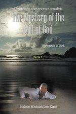 The Greatest Mystery Ever Revealed : The Mystery of the Will of God: The Image of God. Book 1 - Bishop Michael Lee King