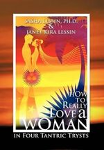 How to Really Love a Woman : In Four Tantric Trysts - Sasha Lessin Ph. D.