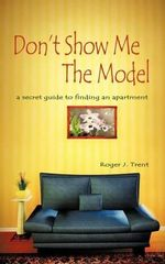 Don't Show Me the Model : The Secret Guide for Finding an Apartment - Roger J. Trent