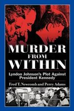 Murder from Within : Lyndon Johnson's Plot Against President Kennedy - Fred T. Newcomb
