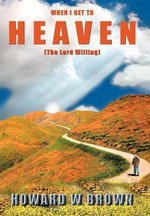 When I Get to Heaven : The Lord Willing - Howard W. Brown