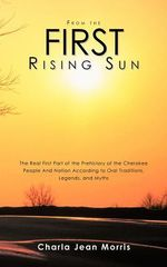 From the First Rising Sun : The Real First Part of the Prehistory of the Cherokee People and Nation According to Oral Traditions, Legends, and Myt - Charla Jean Morris