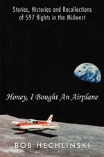 Honey, I Bought An Airplane : Stories, Histories and Recollections of 597 flights in the Midwest - Bob Hechlinski
