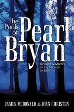 The Perils of Pearl Bryan : Betrayal and Murder in the Midwest in 1896 - James McDonald