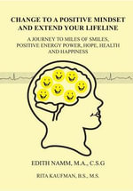 Change to a Positive Mindset and Extend Your Lifeline : A Journey to Miles of Smiles, Positive Energy Power, Hope, Health and Happiness - Edith Namm