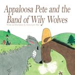 Appaloosa Pete and the Band of Wily Wolves - Jessica Lynn Myer