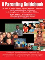 A Parenting Guidebook : The Roles of School, Family, Teachers, Religion, Community, Local, State and Federal Government in Assisting Parents w - Willie Kimmons Greer