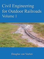 Civil Engineering for Outdoor Railroads Volume 1 - Douglas van Veelen