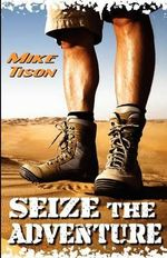Seize the Adventure : Real-Life Adventure Fused with Spiritual Adrenaline - Mike Tison