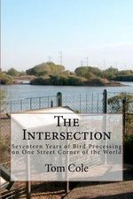 The Intersection : Seventeen Years of Bird Processing on One Street Corner of the World - Tom Cole
