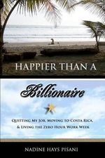 Happier Than a Billionaire : Quitting My Job, Moving to Costa Rica, and Living the Zero Hour Work Week - Nadine Hays Pisani