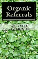 Organic Referrals : The Collected Best Practice Wisdom - Al Depman Clu Chfc Bh