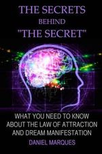The Secrets Behind the Secret : What You Need to Know about the Law of Attraction and Dream Manifestation - Daniel Marques