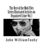 The Best of the Mob Files Series.Illustrated Articles on Organized Crime Vol. 1 : Select Feature Articles on Organized Crime from the American Mafia Collection - John William Tuohy