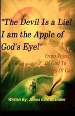 The Devil Is a Lie! I Am the Apple of God's Eye. : From Rejects of God to Elects of God - MR James Ellis Chandler