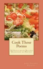 Cook These Poems : 20 Vegetarian Recipes Disguised as Poetry - John Vincent Palozzi