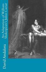 An Adaptation of William Shakespeare's Julius Caesar - David Andalora