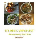 The Improvising Chef : Making Healthy Food Tasty - Jon Burr