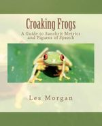 Croaking Frogs : A Guide to Sanskrit Metrics and Figures of Speech - Les Morgan