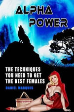 Alpha Power : The Techniques You Need to Get the Best Females - Daniel Marques