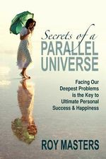 Secrets of a Parallel Universe : Facing Our Deepest Problems Is the Key to Ultimate Personal Success & Happiness - Roy Masters