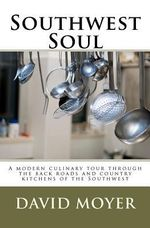 Southwest Soul : A Modern Culinary Tour Through the Backroads and Country Kitchens of the Southwest - David R Moyer