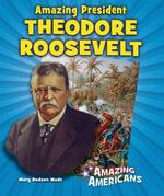 Amazing President Theodore Roosevelt - Mary Dodson Wade