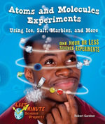 Atoms and Molecules Experiments Using Ice, Salt, Marbles, and More : One Hour or Less Science Experiments - Robert Gardner