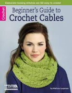 Beginner's Guide to Crochet Cables : Leisure Arts Crochet - Melissa Leapman