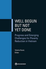 Well Begun but Not Yet Done : Poverty Reduction and the Emerging Challenges in Vietnam - World Bank
