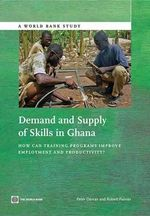 Technical and Vocational Skills Development in Ghana : Demand, Supply, Performance, and Recommendations for the Training Sector - Peter Darvas