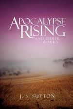 Apocalypse Rising : And Other Works - J. S. Sutton
