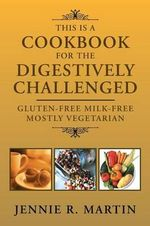This Is a Cookbook for the Digestively Challenged : Gluten-Free Milk-Free Mostly Vegetarian - Jennie R. Martin