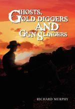 Ghosts, Gold Diggers and Gun Slingers - Richard Murphy