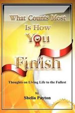 What Counts Most Is How You Finish : Thoughts on Living Life to the Fullest - Shelia Payton