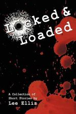 Locked & Loaded : A Collection of Short Stories - Lee Ellis