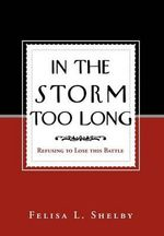 In the Storm Too Long : Refusing to Lose This Battle - Felisa L. Shelby