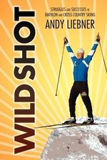 Wild Shot : Struggles and Successes in Biathlon and Cross Country Skiing - Andy Liebner