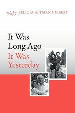 It Was Long Ago It Was Yesterday - Felicia Altman Gilbert