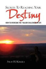 Secrets to Reaching Your Destiny : How to Overcome the 7 Major Challenges in Life - Salay H. Kekula