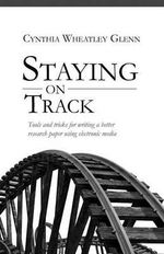 Staying on Track : Tools and Tricks for Writing a Better Research Paper Using Electronic Media - Cynthia Wheatley Glenn