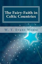 The Fairy-Faith in Celtic Countries : The Classic Study of Leprechauns, Pixies, and Othe... - W Y Evans Wentz